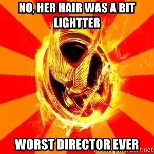 Typical fan of the hunger games - No, HER HAIR WAS A BIT LIghTTer worst director ever