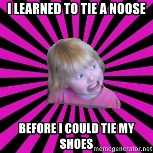 Crazy Toddler - I learned to tie a noose before i could tie my shoes