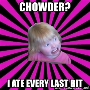 Crazy Toddler - chowder? I ate every last bit