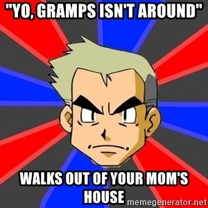 "Professor Oak - ""Yo, Gramps isn't Around"" Walks out of your mom's house"