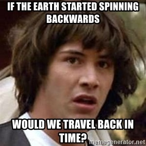 Conspiracy Keanu - If the earth started spinning backwards  would we travel back in time?