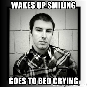 Bad Luck Larry - wakes up smiling goes to bed crying