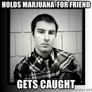 Bad Luck Larry - holds marjuana  for friend gets caught