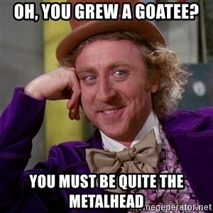 Willy Wonka - Oh, you grew a goatee? you must be quite the metalhead