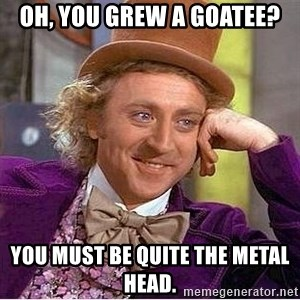 Willy Wonka - oh, you grew a goatee? you must be quite the metal head.