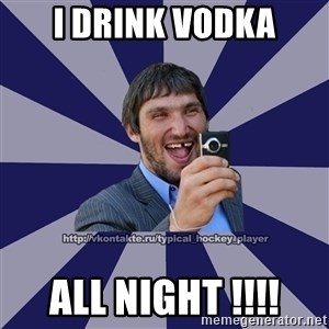 hockeyplayer - I Drink vodka all night !!!!