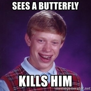 Bad Luck Brian - sees a butterfly kills him