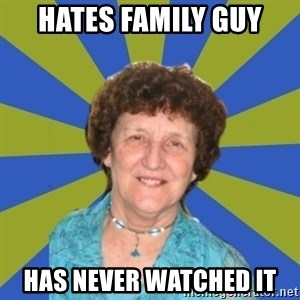 super religous grandma - hates family guy has never watched it