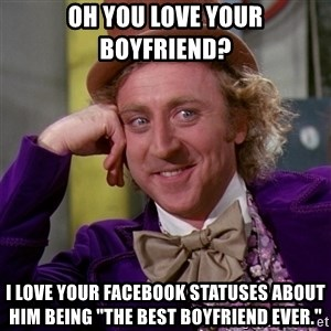 """Willy Wonka - Oh you love your boyfriend? I love your Facebook statuses about him being """"the best boyfriend ever."""""""