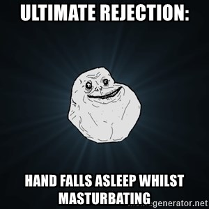 Forever Alone - ultimate rejection: hand falls asleep whilst masturbating