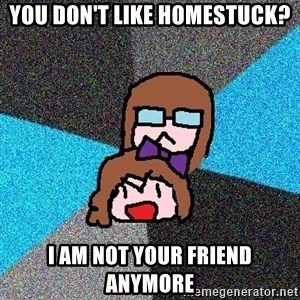 Insanity Fangirls - You don't like homestuck? i am not your friend anymore