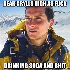 Bear Grylls Loneliness - Bear grylls high as fuck drinking soda and shit