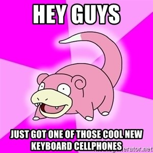 Slowpoke - hey guys just got one of those cool new keyboard cellphones
