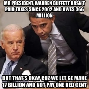 Obama Biden Concerned - Mr president, warren buffett hasn't paid taxes since 2002 and owes 366 million but that's okay cuz we let GE make 17 billion and not pay one red cent