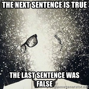mind blown - The next sentence is true the last sentence was false