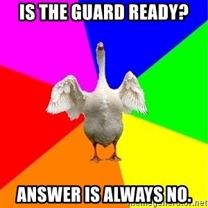 Guardgoose - is the guard ready? Answer is always no.