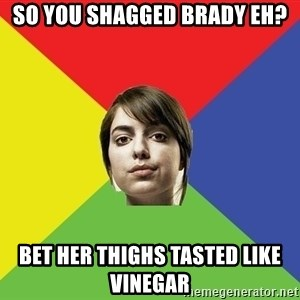 Non Jealous Girl - So you shagged brady eh? bet her thighs tasted like vinegar
