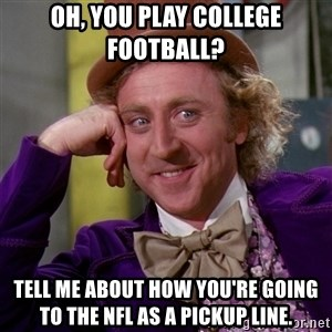 Willy Wonka - Oh, you play college football? tell me about how you're going to the nfl as a pickup line.
