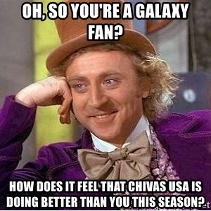 Willy Wonka - Oh, so you're a Galaxy fan? How does it feel that Chivas usa is doing better than you this season?