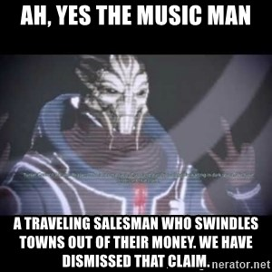 Ah, Yes, Reapers - Ah, yes the Music Man A traveling salesman who swindles towns out of their money. We have dismissed that claim.