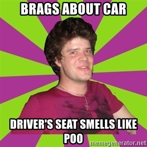 Scumbag...Jack22 - brags about car driver's seat smells like poo