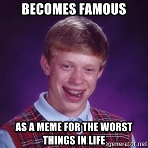 Bad Luck Brian - becomes famous as a meme for the worst things in life