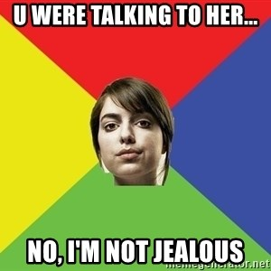 Non Jealous Girl - U were talking to her... No, I'm not jealous