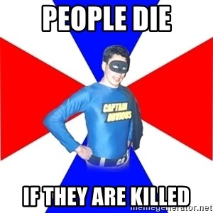 Captain-Obvious - People die if they are killed