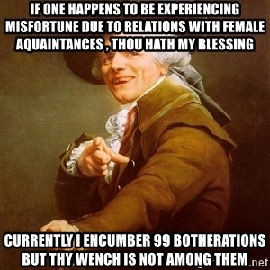 Joseph Ducreux - If one happens to be experiencing misfortune due to relations with female aquaintances , thou hath my blessing currently I encumber 99 botherations but thy wench is not among them