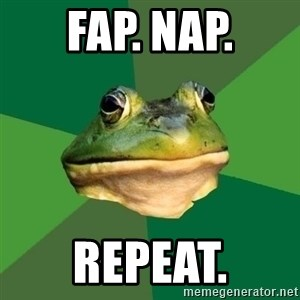 Foul Bachelor Frog - fap. nap.  repeat.