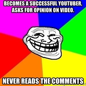 Trollface - becomes a successful youtuber, asks for opinion on video. never reads the comments
