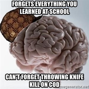 Scumbag Brain - forgets everything you learned at SCHOOL  can't forget throwing knife kill on cod
