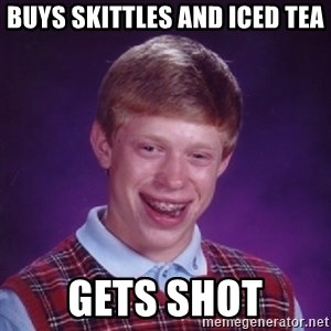 Bad Luck Brian - buys skittles and iced tea gets shot