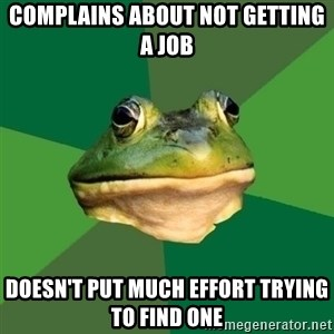 Foul Bachelor Frog - complains about not getting a job doesn't put much effort trying to find one