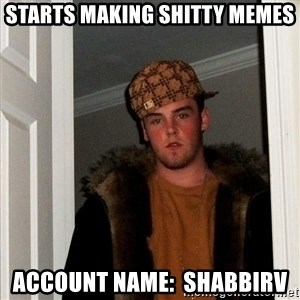 Scumbag Steve - starts making shitty memes account name:  shabbirv