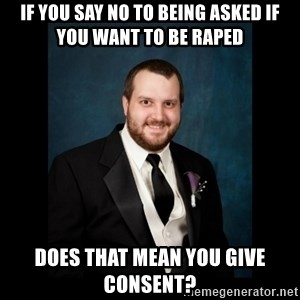 Date Rape Dave - if you say no to being asked if you want to be raped does that mean you give consent?