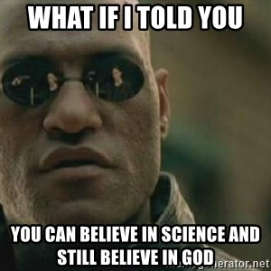 Scumbag Morpheus - What if I told you You can believe in Science and still believe in god