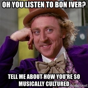 Willy Wonka - Oh you listen to bon iver? tell me about how you're so musically CULTURED