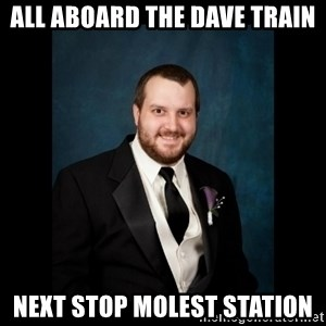 Date Rape Dave - all aboard the Dave train next stop molest station
