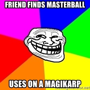 Trollface - friend finds masterball uses on a magikarp