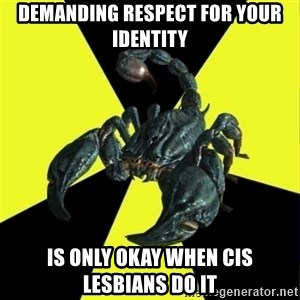 RadFeminist Scorpion - Demanding respect for your identity Is only okay when cis lesbians do it