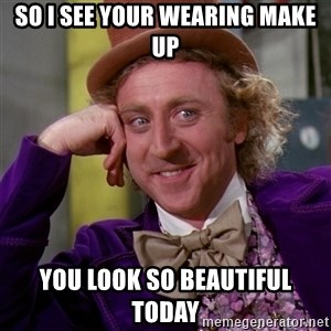 Willy Wonka - so i see your wearing make up you look so beautiful today