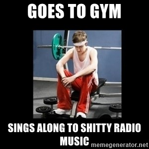 Annoying Gym Newbie - goes to gym sings along to shitty radio music