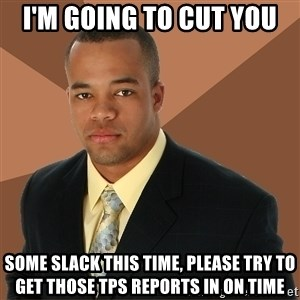 Successful Black Man - I'm GOING TO CUT YOU some slack this time, please try to get those tps reports in on time