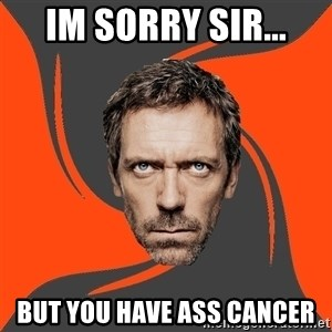 AngryDoctor - Im sorry sir... But you have ass Cancer