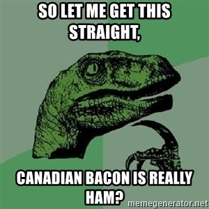 Philosoraptor - so let me get this straight, canadian bacon is really ham?