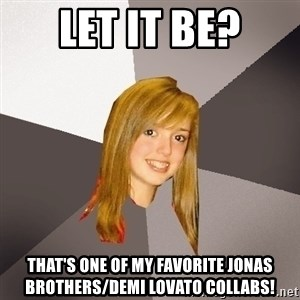 Musically Oblivious 8th Grader - let it be? that's one of my favorite jonas brothers/demi lovato collabs!