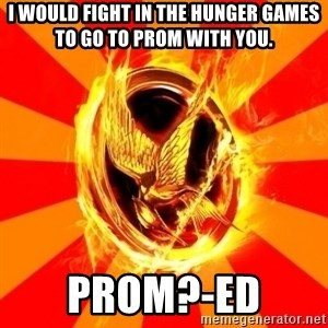 Typical fan of the hunger games - I would fIght in the hunger games to go to prom with you. Prom?-Ed