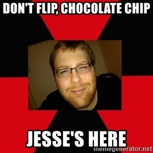 Jesse Cox - don't flip, chocolate chip Jesse's here