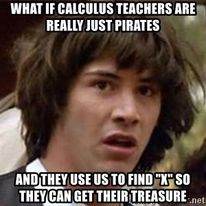 "Conspiracy Keanu - What if calculus teachers are really just pirates And they use us to find ""x"" SO they can get their treasure"